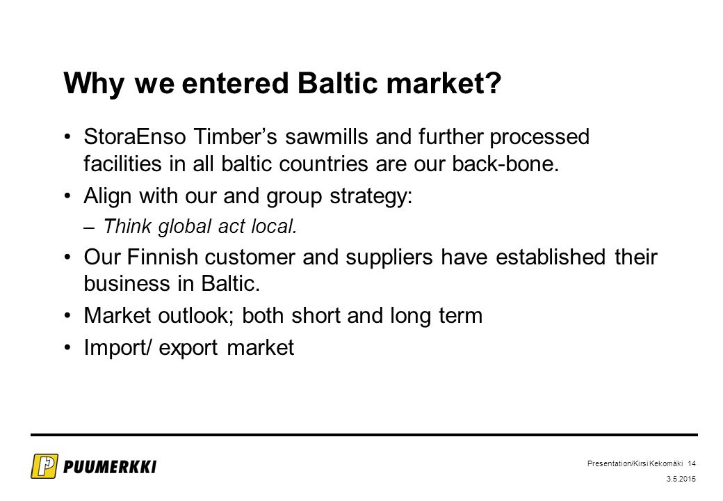 Presentation/Kirsi Kekomäki 14 3.5.2015 Why we entered Baltic market.
