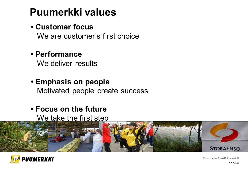 Presentation/Kirsi Kekomäki 6 3.5.2015 Puumerkki values Customer focus We are customer's first choice Performance We deliver results Emphasis on people Motivated people create success Focus on the future We take the first step