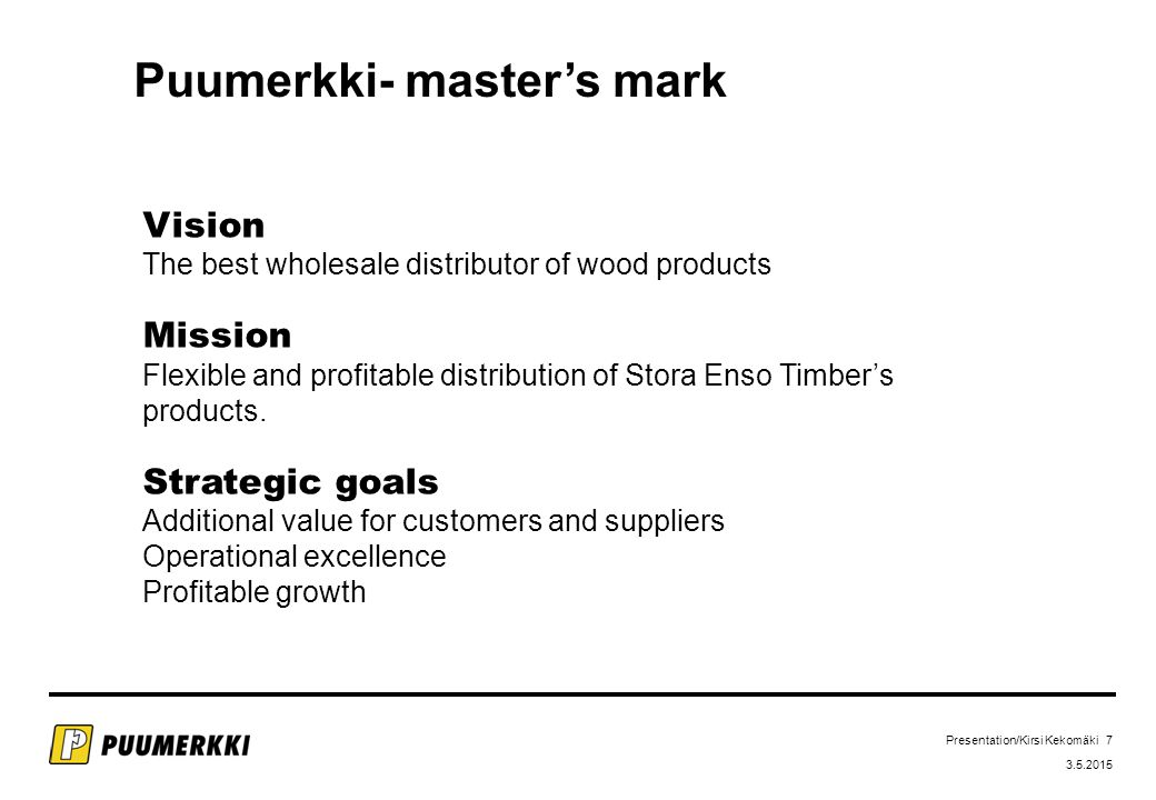 Presentation/Kirsi Kekomäki 7 3.5.2015 Puumerkki- master's mark Vision The best wholesale distributor of wood products Mission Flexible and profitable distribution of Stora Enso Timber's products.