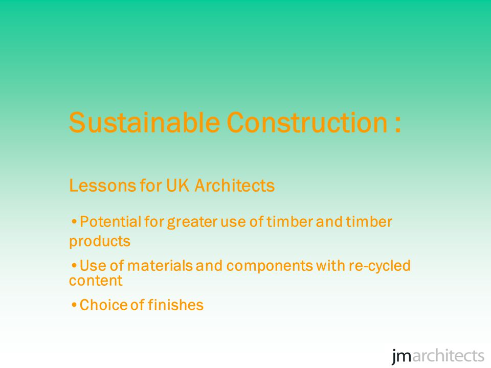 Sustainable Construction : Lessons for UK Architects Potential for greater use of timber and timber products Use of materials and components with re-cycled content Choice of finishes