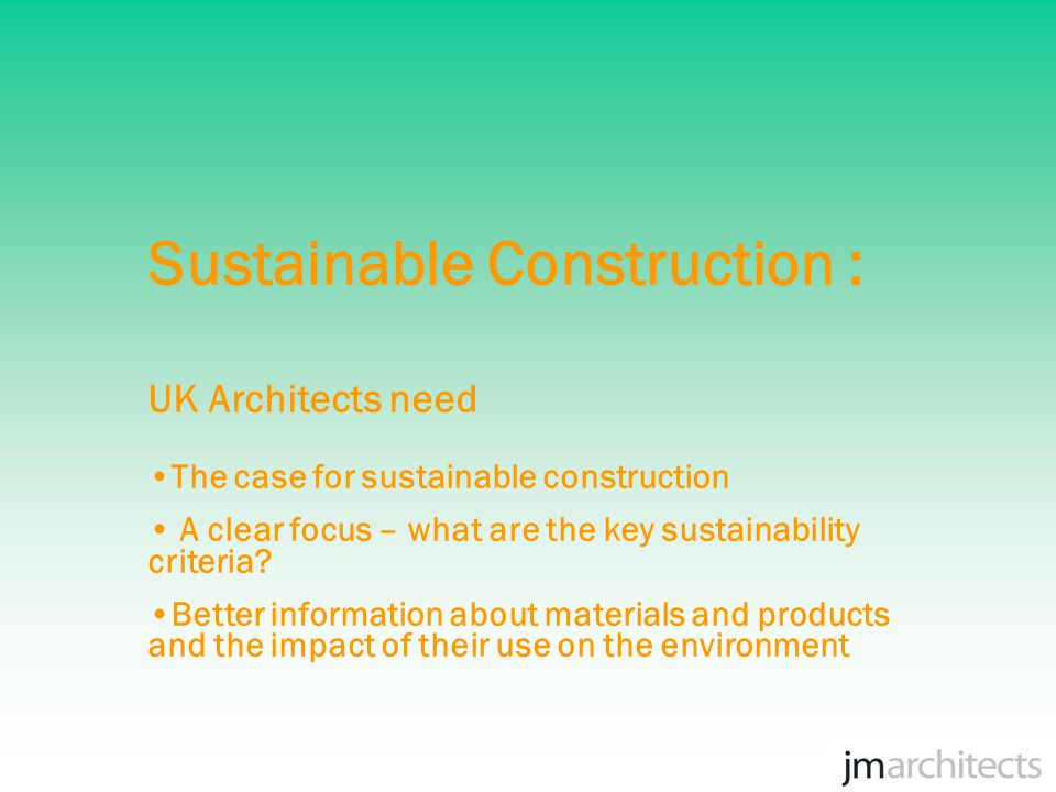 Sustainable Construction : UK Architects need The case for sustainable construction A clear focus – what are the key sustainability criteria.