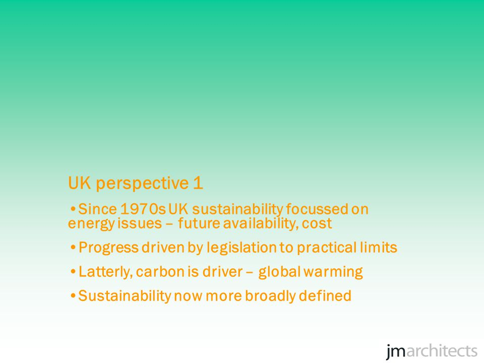 UK perspective 1 Since 1970s UK sustainability focussed on energy issues – future availability, cost Progress driven by legislation to practical limits Latterly, carbon is driver – global warming Sustainability now more broadly defined