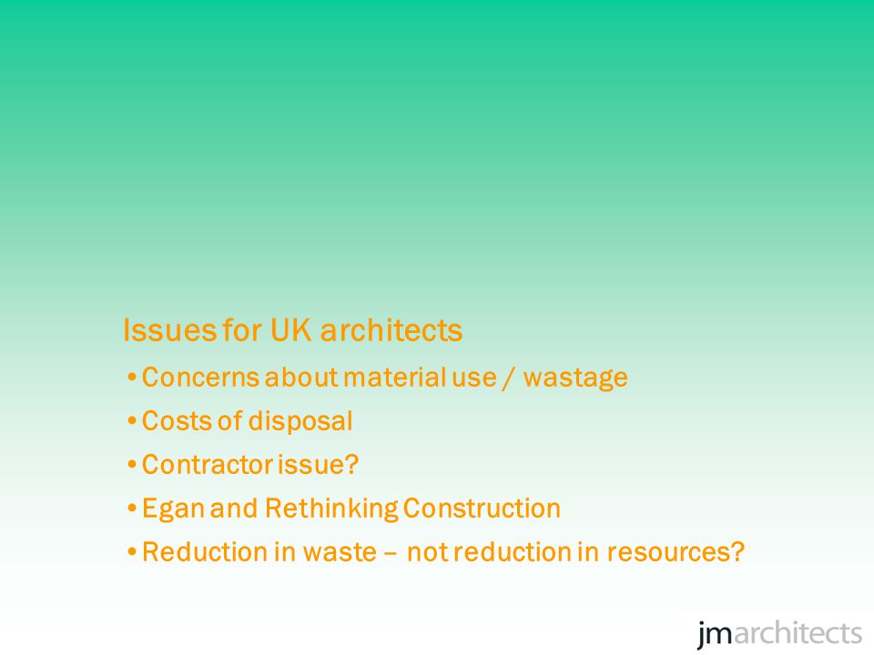 Issues for UK architects Concerns about material use / wastage Costs of disposal Contractor issue.