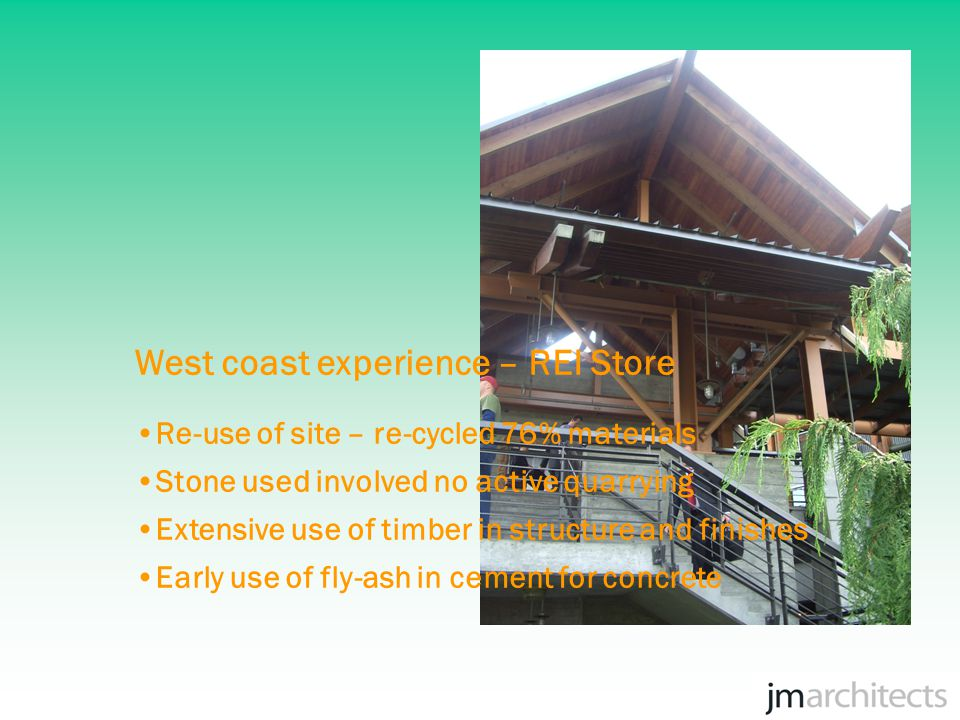 West coast experience – REI Store No new timber greater than 75 x 200 Extensive use of glu-lam in structure Wall sheathing uses oriented stand board No finishes or low VOC