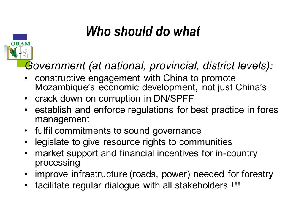Who should do what Government (at national, provincial, district levels): constructive engagement with China to promote Mozambique's economic development, not just China's crack down on corruption in DN/SPFF establish and enforce regulations for best practice in fores management fulfil commitments to sound governance legislate to give resource rights to communities market support and financial incentives for in-country processing improve infrastructure (roads, power) needed for forestry facilitate regular dialogue with all stakeholders !!!