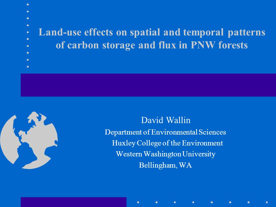 Land-use effects on spatial and temporal patterns of carbon storage and flux in PNW forests David Wallin Department of Environmental Sciences Huxley College of the Environment Western Washington University Bellingham, WA