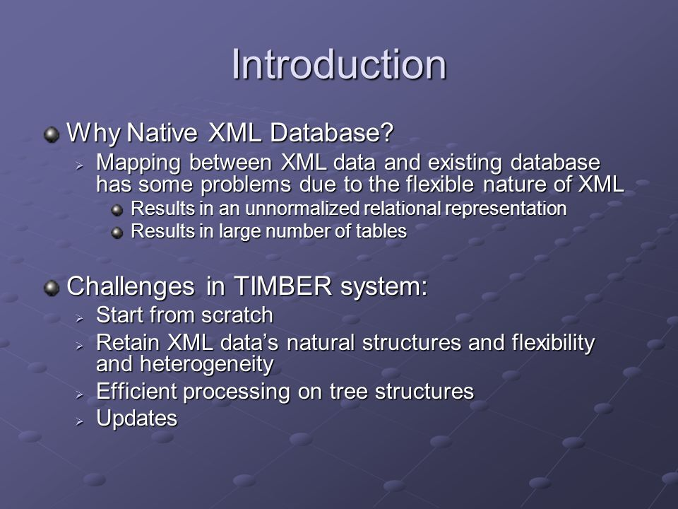 Introduction Why Native XML Database?  Mapping between XML data and existing database has some problems due to the flexible nature of XML Results in