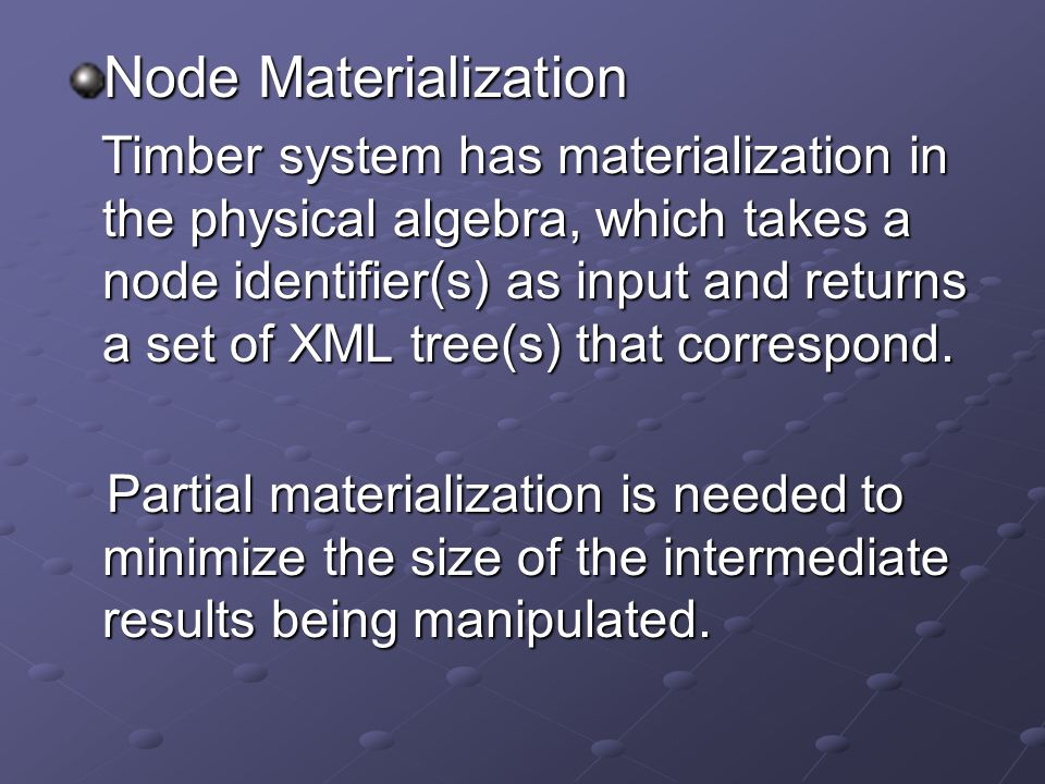 Node Materialization Timber system has materialization in the physical algebra, which takes a node identifier(s) as input and returns a set of XML tree(s) that correspond.