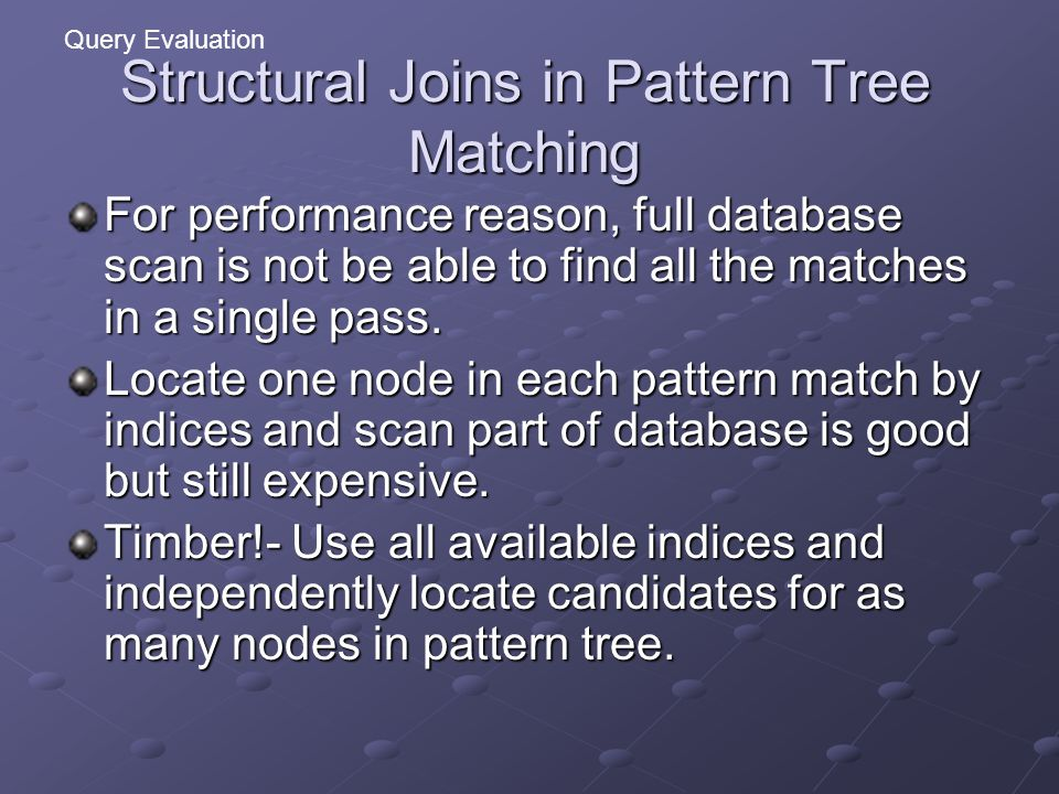 Structural Joins in Pattern Tree Matching For performance reason, full database scan is not be able to find all the matches in a single pass.