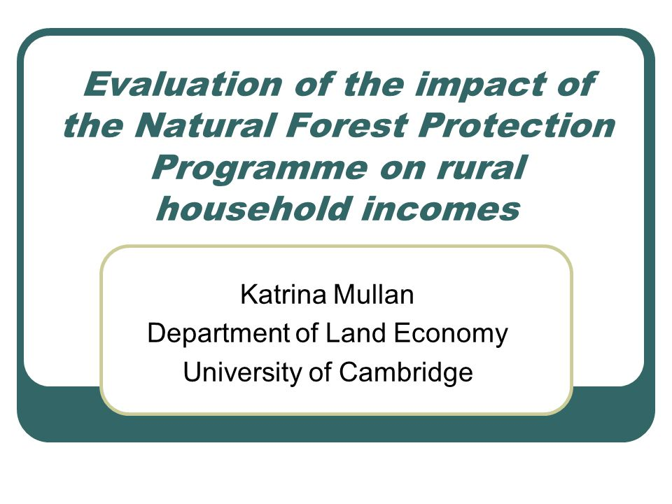Evaluation of the impact of the Natural Forest Protection Programme on rural household incomes Katrina Mullan Department of Land Economy University of Cambridge