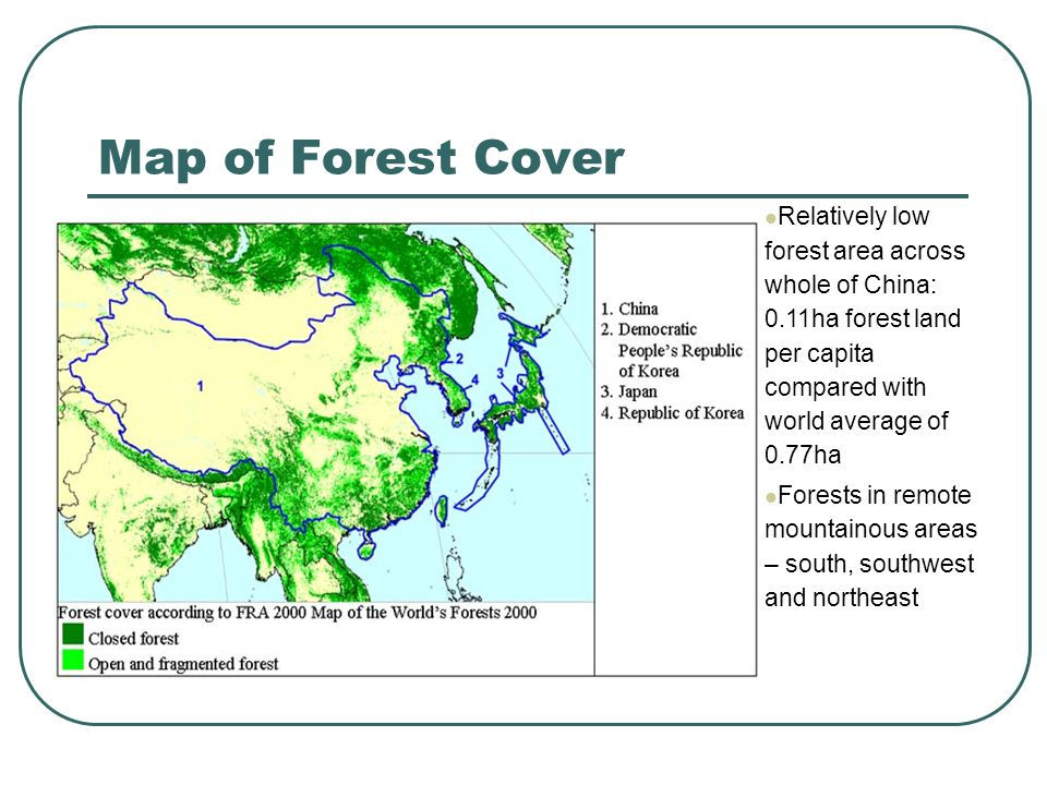 Map of Forest Cover Relatively low forest area across whole of China: 0.11ha forest land per capita compared with world average of 0.77ha Forests in remote mountainous areas – south, southwest and northeast