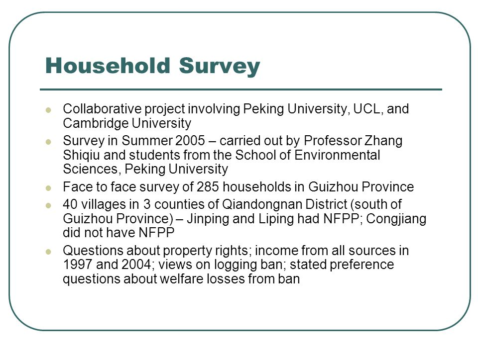Household Survey Collaborative project involving Peking University, UCL, and Cambridge University Survey in Summer 2005 – carried out by Professor Zhang Shiqiu and students from the School of Environmental Sciences, Peking University Face to face survey of 285 households in Guizhou Province 40 villages in 3 counties of Qiandongnan District (south of Guizhou Province) – Jinping and Liping had NFPP; Congjiang did not have NFPP Questions about property rights; income from all sources in 1997 and 2004; views on logging ban; stated preference questions about welfare losses from ban