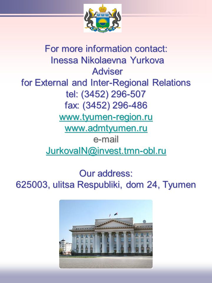 For more information contact: Inessa Nikolaevna Yurkova Adviser for External and Inter-Regional Relations tel: (3452) 296-507 fax: (3452) 296-486 www.tyumen-region.ru www.admtyumen.ru e-mail JurkovaIN@invest.tmn-obl.ru Our address: 625003, ulitsa Respubliki, dom 24, Tyumen www.tyumen-region.ru www.admtyumen.ru JurkovaIN@invest.tmn-obl.ru www.tyumen-region.ru www.admtyumen.ru JurkovaIN@invest.tmn-obl.ru