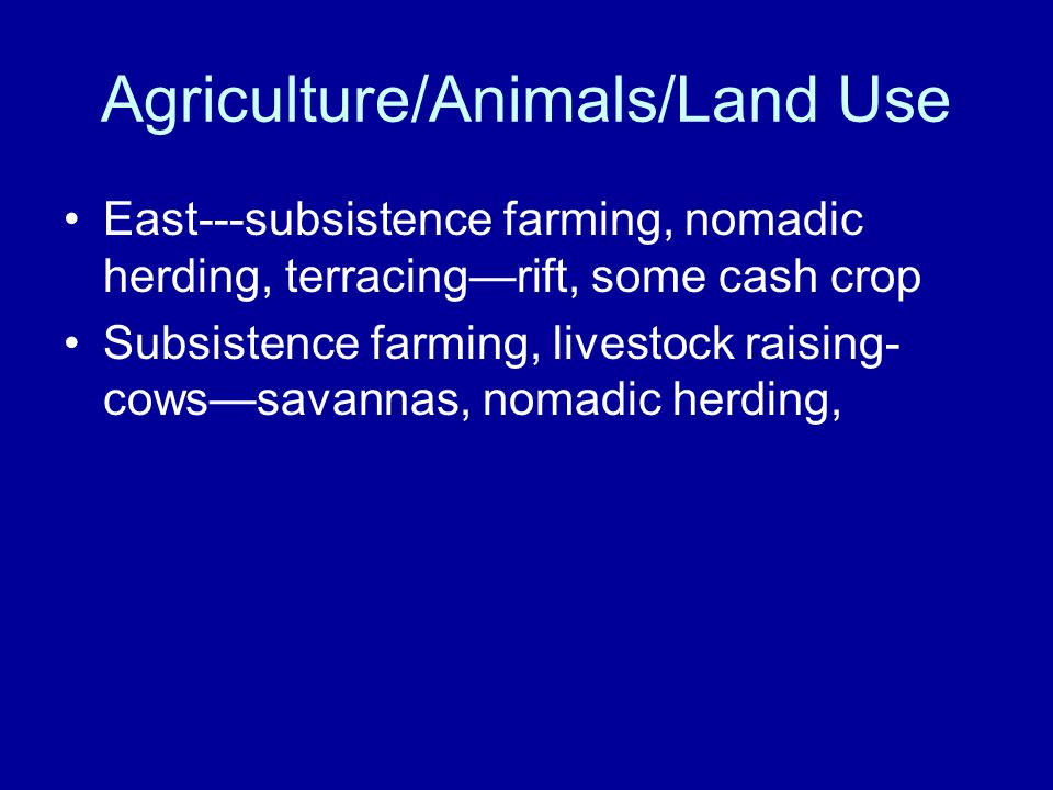 Agriculture/Animals/Land Use East---subsistence farming, nomadic herding, terracing—rift, some cash crop Subsistence farming, livestock raising- cows—savannas, nomadic herding,
