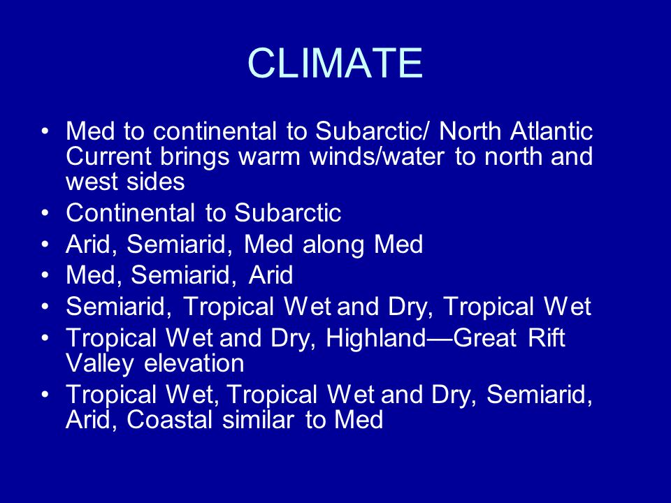 CLIMATE Med to continental to Subarctic/ North Atlantic Current brings warm winds/water to north and west sides Continental to Subarctic Arid, Semiarid, Med along Med Med, Semiarid, Arid Semiarid, Tropical Wet and Dry, Tropical Wet Tropical Wet and Dry, Highland—Great Rift Valley elevation Tropical Wet, Tropical Wet and Dry, Semiarid, Arid, Coastal similar to Med