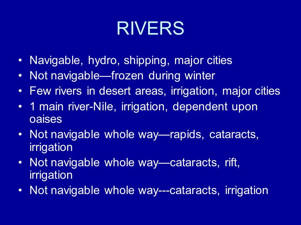 RIVERS Navigable, hydro, shipping, major cities Not navigable—frozen during winter Few rivers in desert areas, irrigation, major cities 1 main river-Nile, irrigation, dependent upon oaises Not navigable whole way—rapids, cataracts, irrigation Not navigable whole way—cataracts, rift, irrigation Not navigable whole way---cataracts, irrigation
