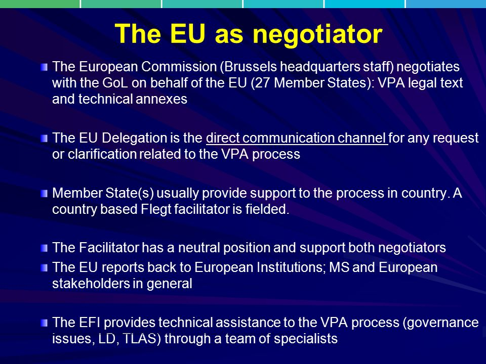 The EU as negotiator The European Commission (Brussels headquarters staff) negotiates with the GoL on behalf of the EU (27 Member States): VPA legal t