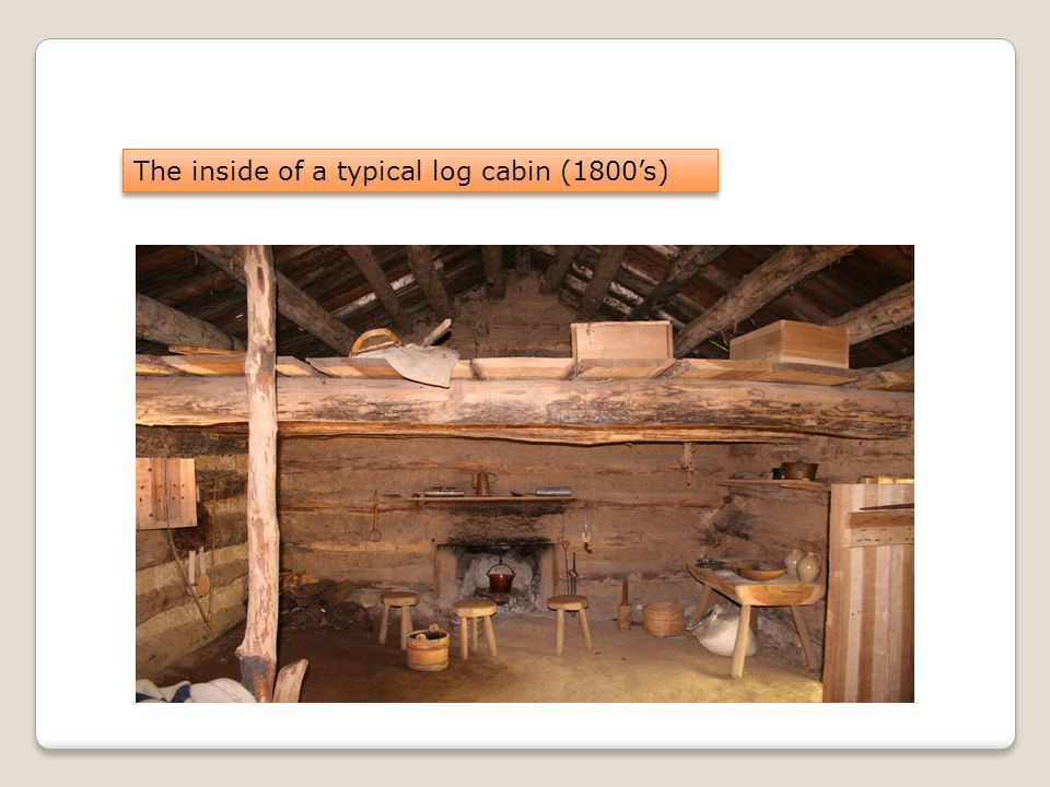 The inside of a typical log cabin (1800's)