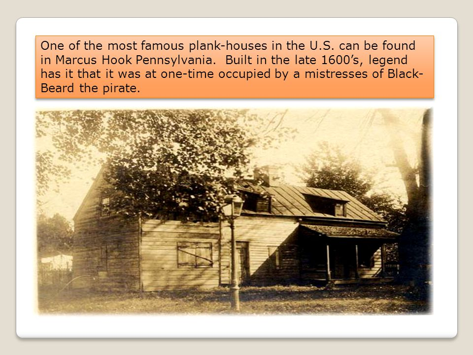 One of the most famous plank-houses in the U.S.can be found in Marcus Hook Pennsylvania.