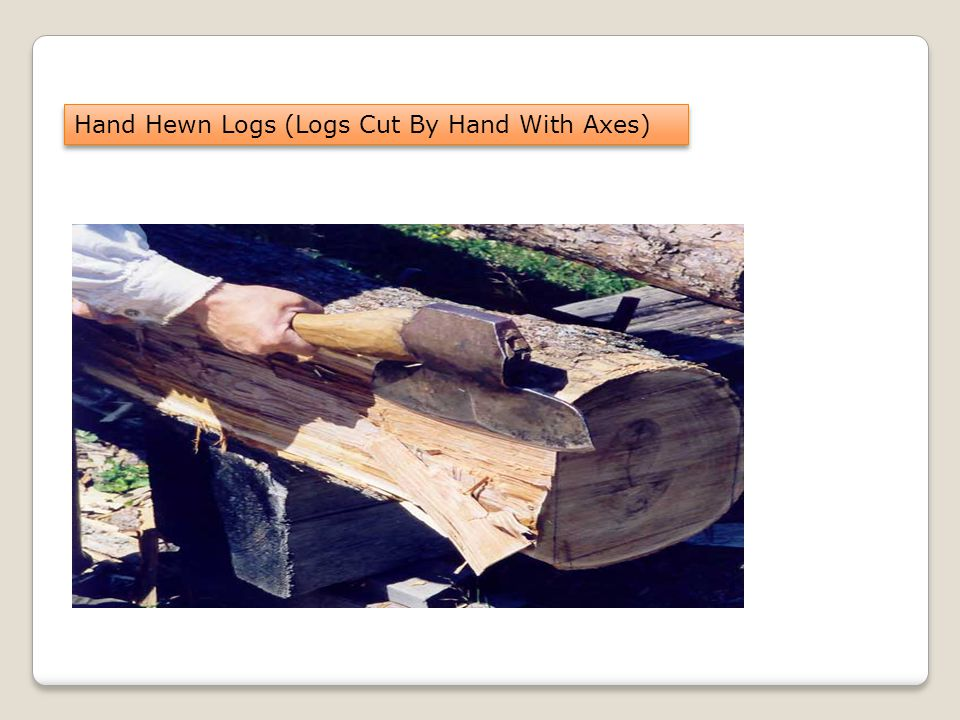 Hand Hewn Logs (Logs Cut By Hand With Axes)