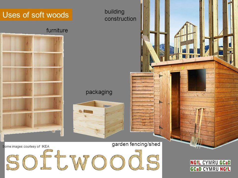 Uses of soft woods furniture garden fencing/shed building construction packaging Some images courtesy of IKEA