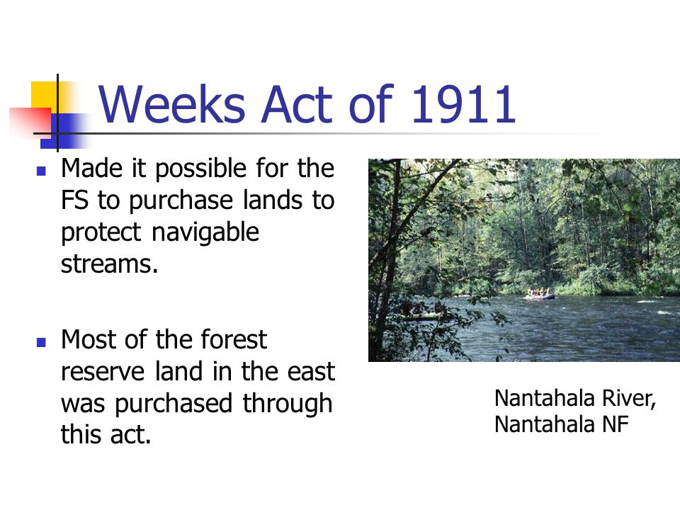 Weeks Act of 1911 Made it possible for the FS to purchase lands to protect navigable streams.