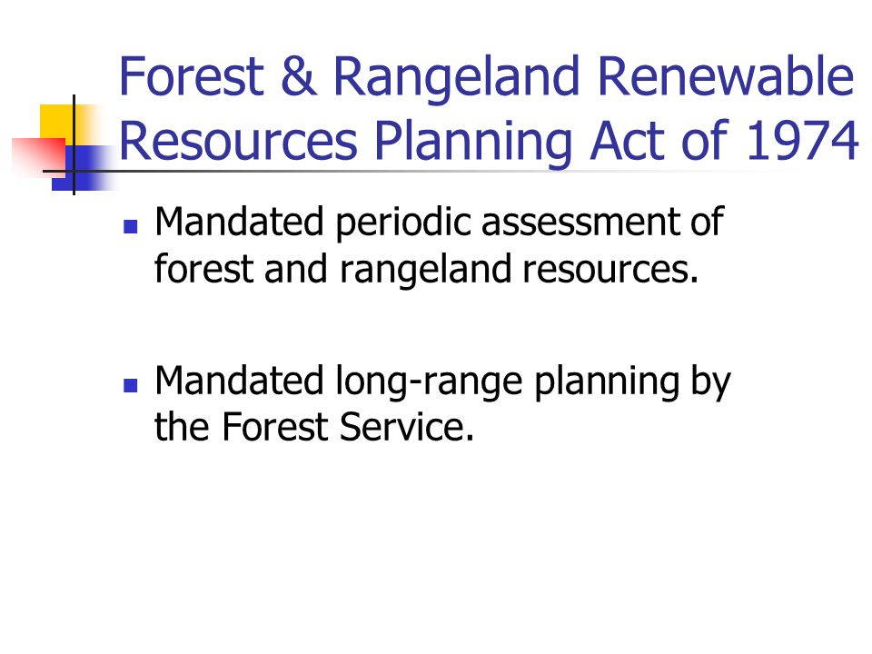 Forest & Rangeland Renewable Resources Planning Act of 1974 Mandated periodic assessment of forest and rangeland resources.