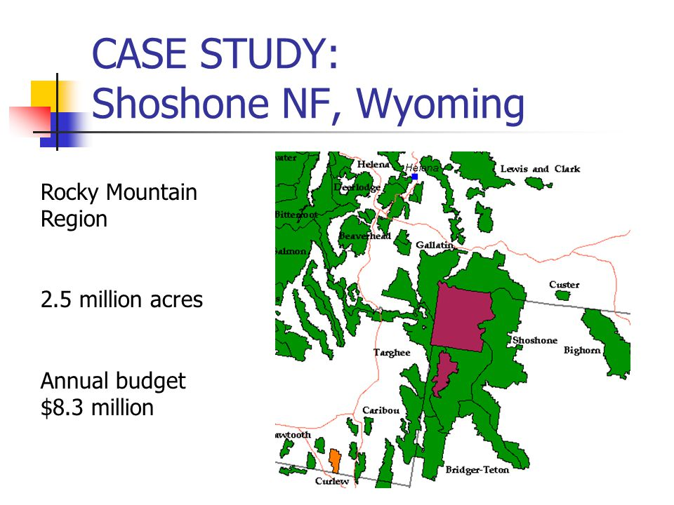 CASE STUDY: Shoshone NF, Wyoming Rocky Mountain Region 2.5 million acres Annual budget $8.3 million