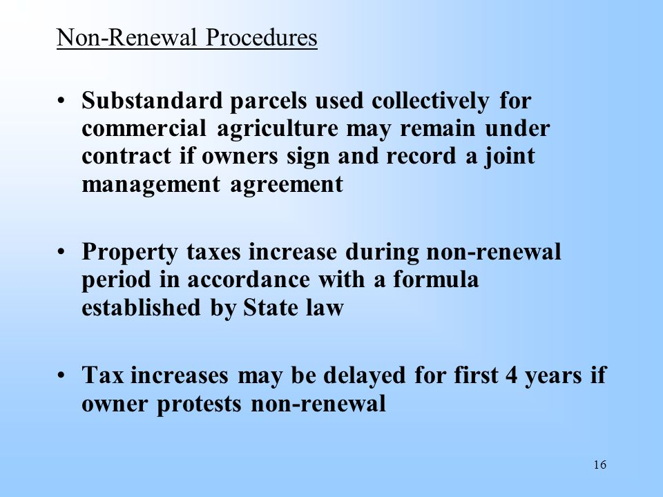 16 Non-Renewal Procedures Substandard parcels used collectively for commercial agriculture may remain under contract if owners sign and record a joint management agreement Property taxes increase during non-renewal period in accordance with a formula established by State law Tax increases may be delayed for first 4 years if owner protests non-renewal