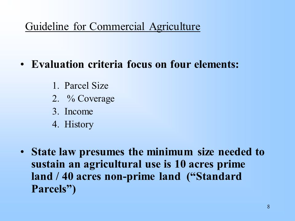 9 Guideline for Commercial Agriculture Standard Parcels (Prime and Non-Prime) At least 60% of property used for commercial agriculture No minimum revenue requirement, but farm revenue in 3 of last 5 years must be validated by affidavit and substantiated with verifiable documents (i.e.