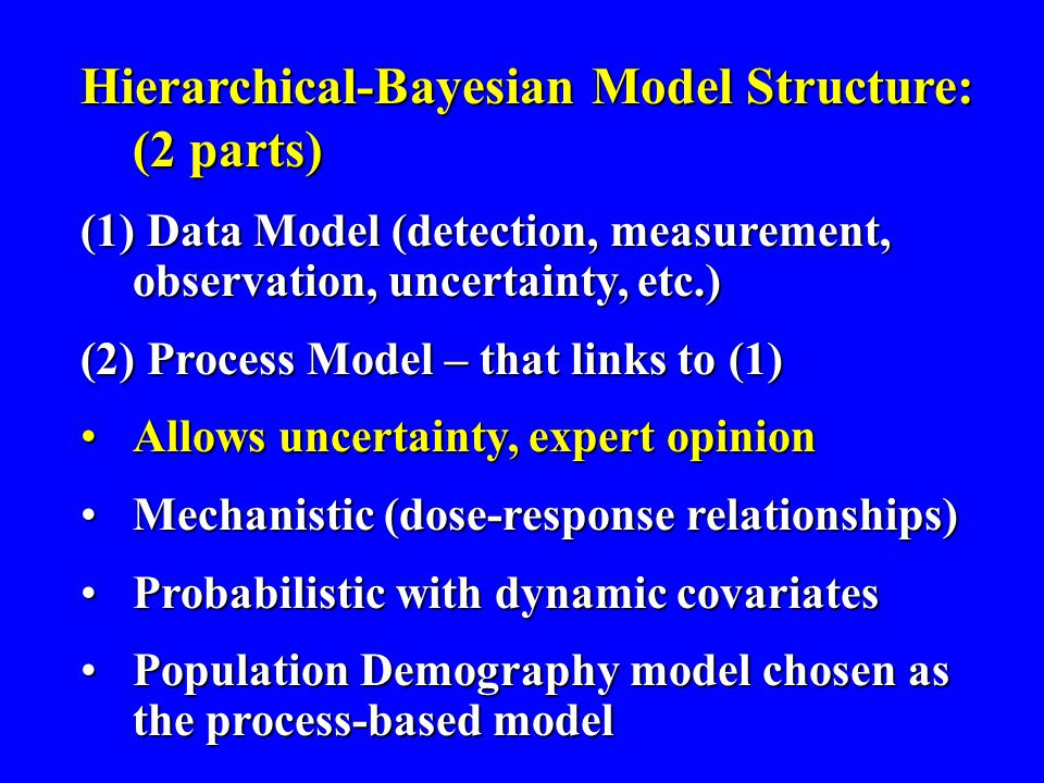 Hierarchical-Bayesian Model Structure: (2 parts) (1) Data Model (detection, measurement, observation, uncertainty, etc.) (2) Process Model – that links to (1) Allows uncertainty, expert opinionAllows uncertainty, expert opinion Mechanistic (dose-response relationships)Mechanistic (dose-response relationships) Probabilistic with dynamic covariatesProbabilistic with dynamic covariates Population Demography model chosen as the process-based modelPopulation Demography model chosen as the process-based model