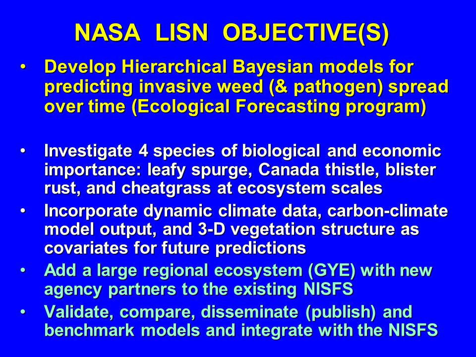 NASA LISN OBJECTIVE(S) Develop Hierarchical Bayesian models for predicting invasive weed (& pathogen) spread over time (Ecological Forecasting program)Develop Hierarchical Bayesian models for predicting invasive weed (& pathogen) spread over time (Ecological Forecasting program) Investigate 4 species of biological and economic importance: leafy spurge, Canada thistle, blister rust, and cheatgrass at ecosystem scalesInvestigate 4 species of biological and economic importance: leafy spurge, Canada thistle, blister rust, and cheatgrass at ecosystem scales Incorporate dynamic climate data, carbon-climate model output, and 3-D vegetation structure as covariates for future predictionsIncorporate dynamic climate data, carbon-climate model output, and 3-D vegetation structure as covariates for future predictions Add a large regional ecosystem (GYE) with new agency partners to the existing NISFSAdd a large regional ecosystem (GYE) with new agency partners to the existing NISFS Validate, compare, disseminate (publish) and benchmark models and integrate with the NISFSValidate, compare, disseminate (publish) and benchmark models and integrate with the NISFS