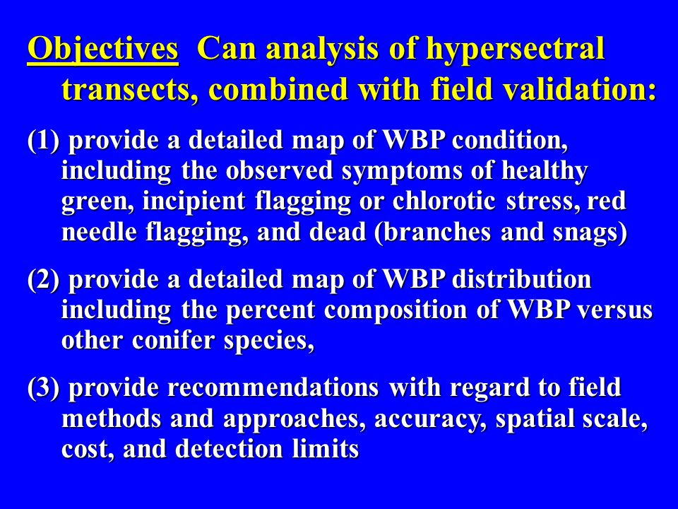 Objectives Can analysis of hypersectral transects, combined with field validation: (1) provide a detailed map of WBP condition, including the observed symptoms of healthy green, incipient flagging or chlorotic stress, red needle flagging, and dead (branches and snags) (2) provide a detailed map of WBP distribution including the percent composition of WBP versus other conifer species, (3) provide recommendations with regard to field methods and approaches, accuracy, spatial scale, cost, and detection limits