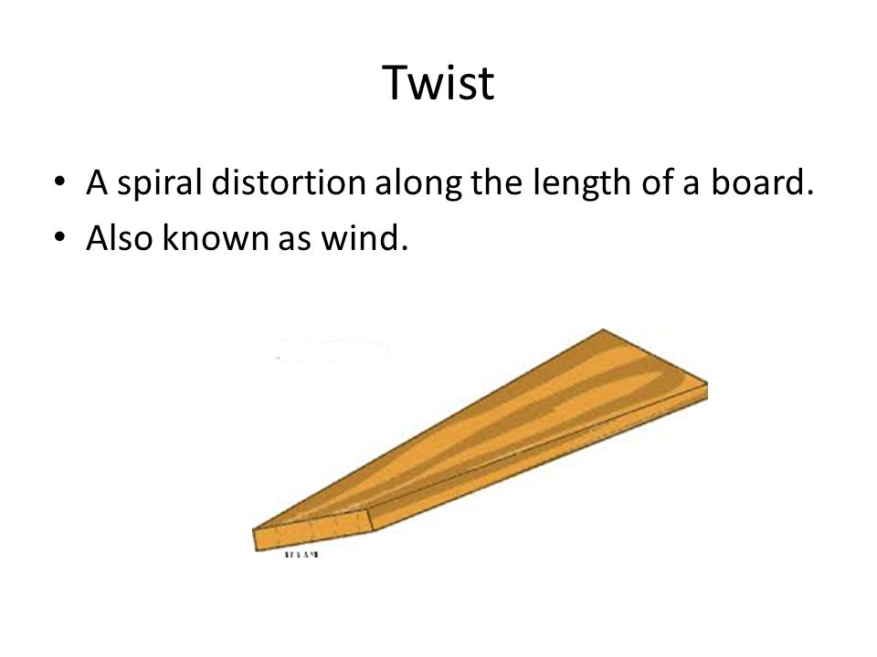 Twist A spiral distortion along the length of a board. Also known as wind.