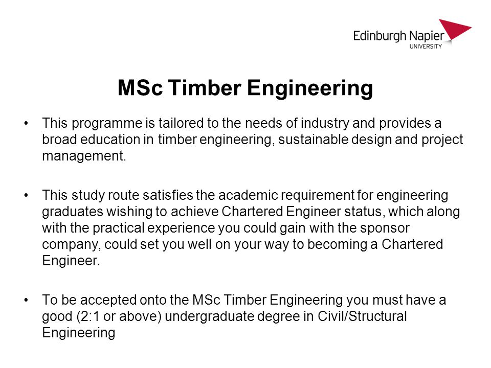 MSc Timber Engineering This programme is tailored to the needs of industry and provides a broad education in timber engineering, sustainable design and project management.