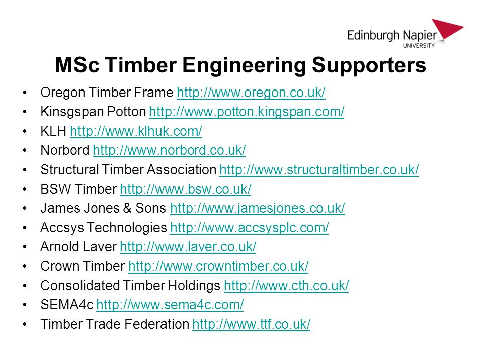 MSc Timber Engineering Supporters Oregon Timber Frame http://www.oregon.co.uk/http://www.oregon.co.uk/ Kinsgspan Potton http://www.potton.kingspan.com/http://www.potton.kingspan.com/ KLH http://www.klhuk.com/http://www.klhuk.com/ Norbord http://www.norbord.co.uk/http://www.norbord.co.uk/ Structural Timber Association http://www.structuraltimber.co.uk/http://www.structuraltimber.co.uk/ BSW Timber http://www.bsw.co.uk/http://www.bsw.co.uk/ James Jones & Sons http://www.jamesjones.co.uk/http://www.jamesjones.co.uk/ Accsys Technologies http://www.accsysplc.com/http://www.accsysplc.com/ Arnold Laver http://www.laver.co.uk/http://www.laver.co.uk/ Crown Timber http://www.crowntimber.co.uk/http://www.crowntimber.co.uk/ Consolidated Timber Holdings http://www.cth.co.uk/http://www.cth.co.uk/ SEMA4c http://www.sema4c.com/http://www.sema4c.com/ Timber Trade Federation http://www.ttf.co.uk/http://www.ttf.co.uk/