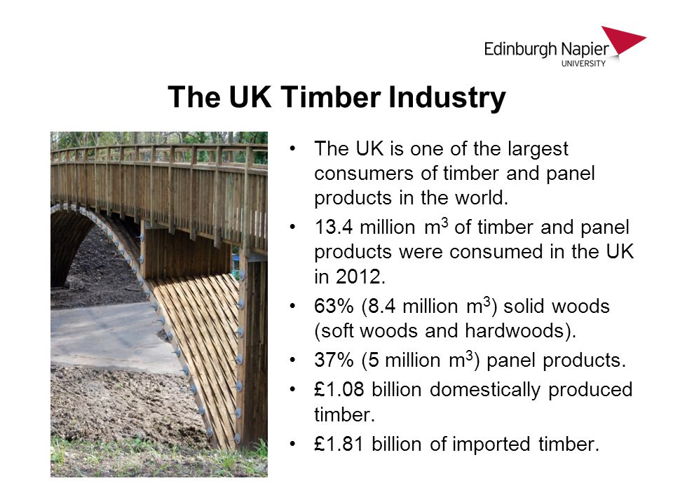 The UK Timber Industry The UK is one of the largest consumers of timber and panel products in the world.
