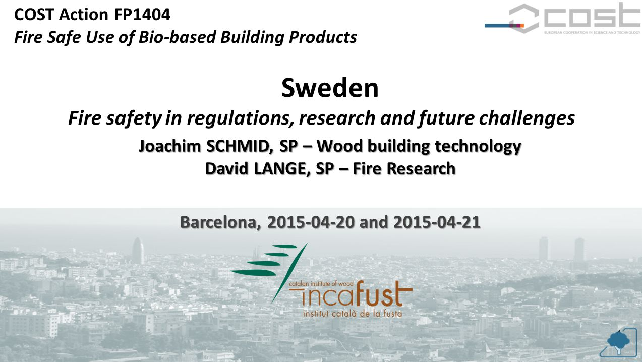 COST Action FP1404 Fire Safe Use of Bio-based Building Products 1 Sweden Fire safety in regulations, research and future challenges Joachim SCHMID, SP – Wood building technology David LANGE, SP – Fire Research Barcelona, 2015-04-20 and 2015-04-21