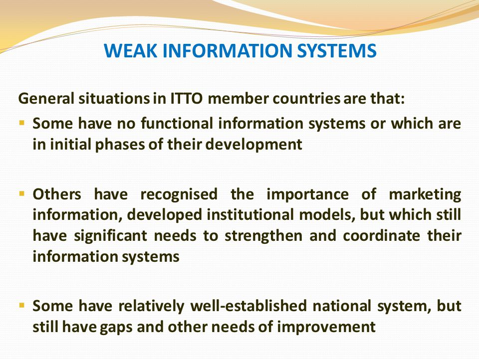 WEAK INFORMATION SYSTEMS General situations in ITTO member countries are that:  Some have no functional information systems or which are in initial phases of their development  Others have recognised the importance of marketing information, developed institutional models, but which still have significant needs to strengthen and coordinate their information systems  Some have relatively well-established national system, but still have gaps and other needs of improvement