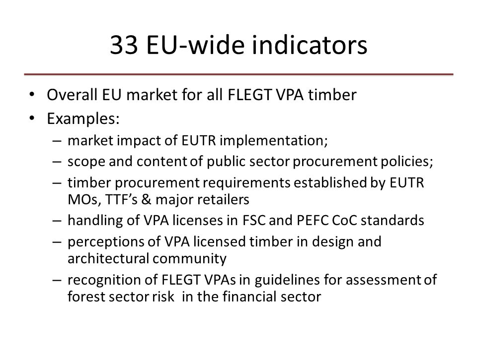 33 EU-wide indicators Overall EU market for all FLEGT VPA timber Examples: – market impact of EUTR implementation; – scope and content of public sector procurement policies; – timber procurement requirements established by EUTR MOs, TTF's & major retailers – handling of VPA licenses in FSC and PEFC CoC standards – perceptions of VPA licensed timber in design and architectural community – recognition of FLEGT VPAs in guidelines for assessment of forest sector risk in the financial sector