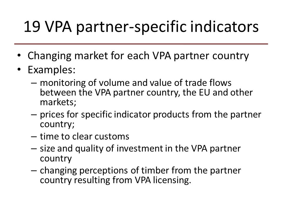 19 VPA partner-specific indicators Changing market for each VPA partner country Examples: – monitoring of volume and value of trade flows between the VPA partner country, the EU and other markets; – prices for specific indicator products from the partner country; – time to clear customs – size and quality of investment in the VPA partner country – changing perceptions of timber from the partner country resulting from VPA licensing.