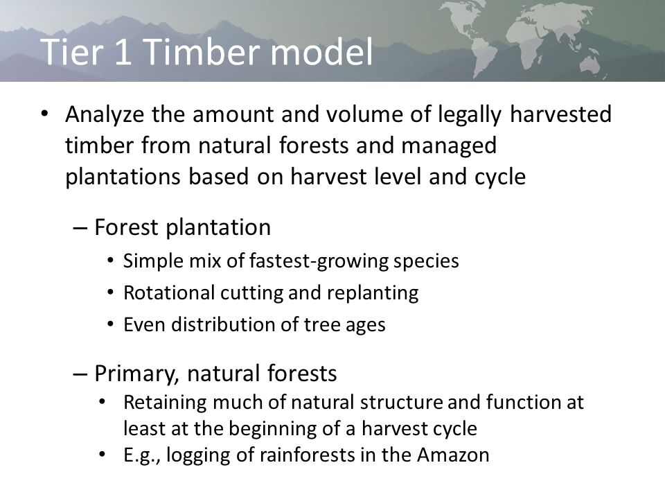 Tier 1 Timber model Analyze the amount and volume of legally harvested timber from natural forests and managed plantations based on harvest level and cycle – Forest plantation Simple mix of fastest-growing species Rotational cutting and replanting Even distribution of tree ages – Primary, natural forests Retaining much of natural structure and function at least at the beginning of a harvest cycle E.g., logging of rainforests in the Amazon