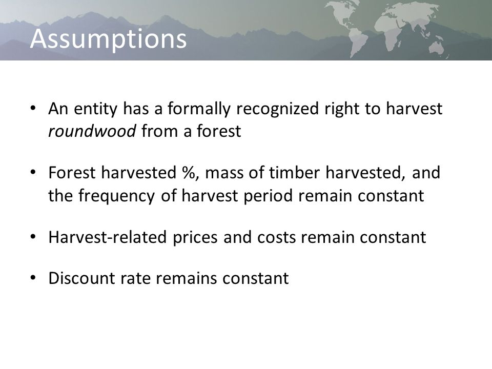 Assumptions An entity has a formally recognized right to harvest roundwood from a forest Forest harvested %, mass of timber harvested, and the frequency of harvest period remain constant Harvest-related prices and costs remain constant Discount rate remains constant