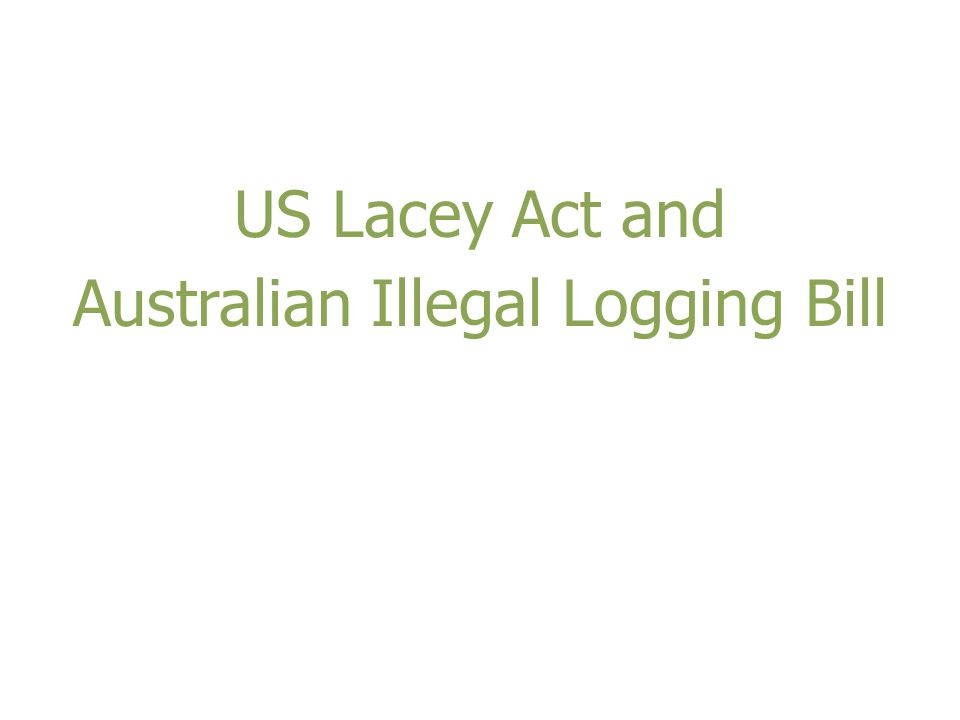 US Lacey Act and Australian Illegal Logging Bill