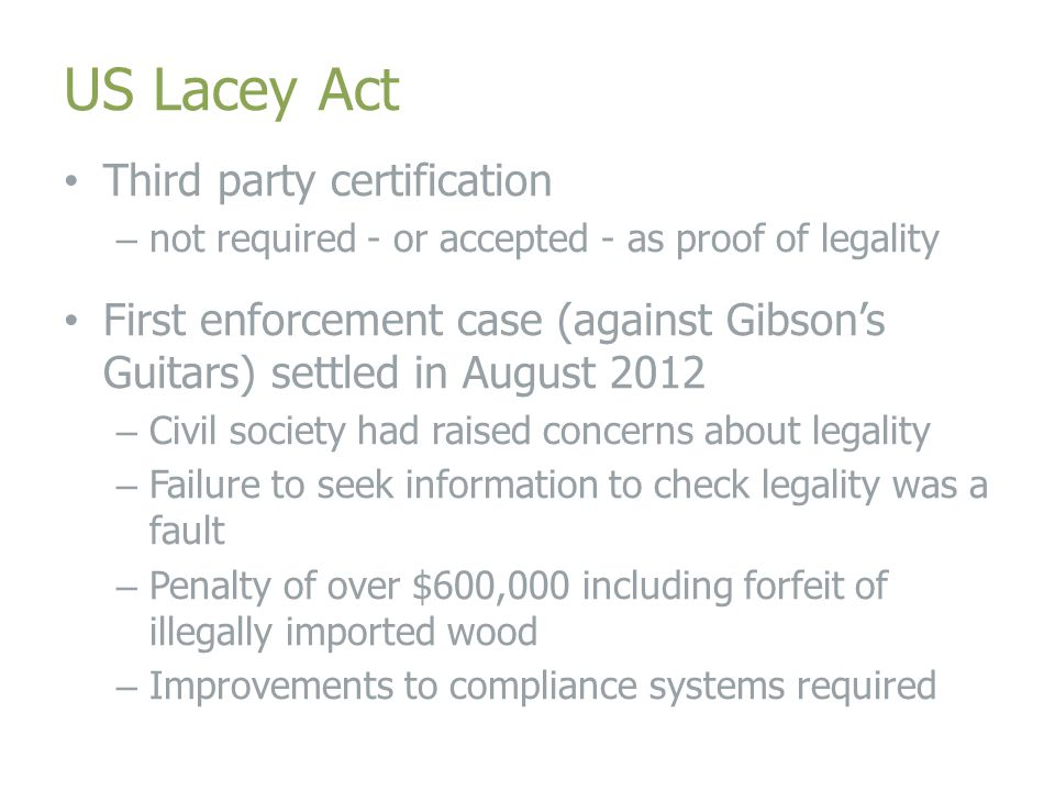 US Lacey Act Third party certification – not required - or accepted - as proof of legality First enforcement case (against Gibson's Guitars) settled in August 2012 – Civil society had raised concerns about legality – Failure to seek information to check legality was a fault – Penalty of over $600,000 including forfeit of illegally imported wood – Improvements to compliance systems required