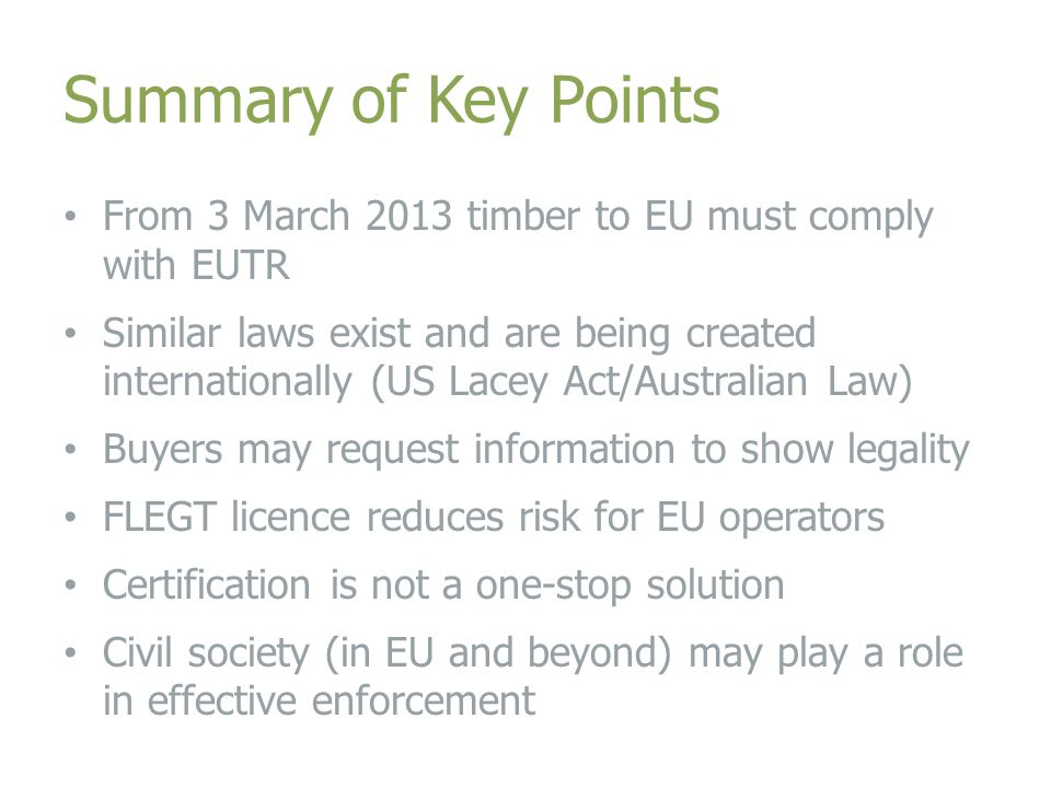 Summary of Key Points From 3 March 2013 timber to EU must comply with EUTR Similar laws exist and are being created internationally (US Lacey Act/Australian Law) Buyers may request information to show legality FLEGT licence reduces risk for EU operators Certification is not a one-stop solution Civil society (in EU and beyond) may play a role in effective enforcement