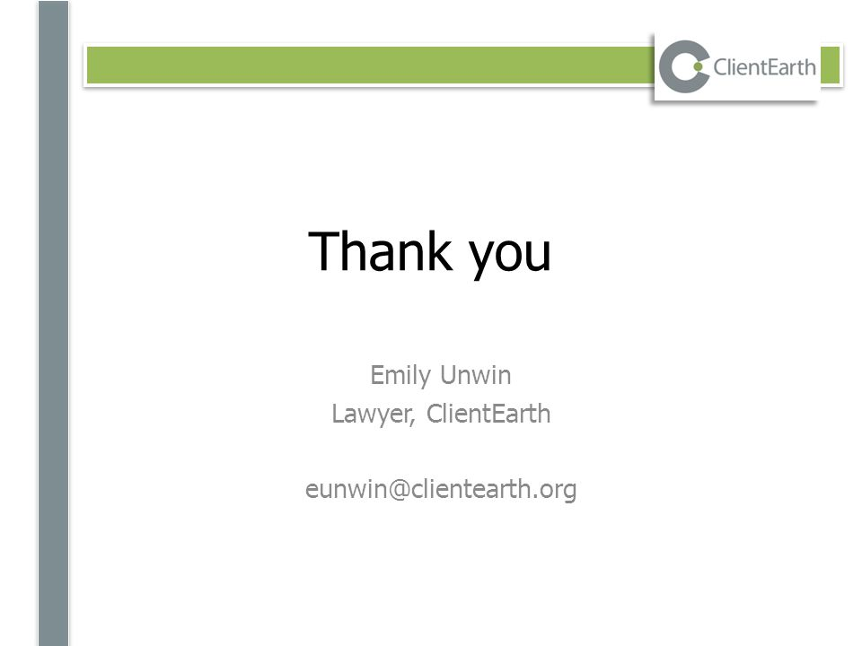 Thank you Emily Unwin Lawyer, ClientEarth eunwin@clientearth.org