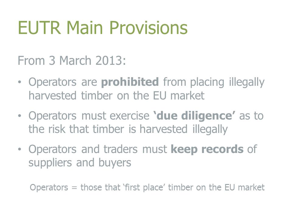 EUTR Main Provisions From 3 March 2013: Operators are prohibited from placing illegally harvested timber on the EU market Operators must exercise 'due diligence' as to the risk that timber is harvested illegally Operators and traders must keep records of suppliers and buyers Operators = those that 'first place' timber on the EU market