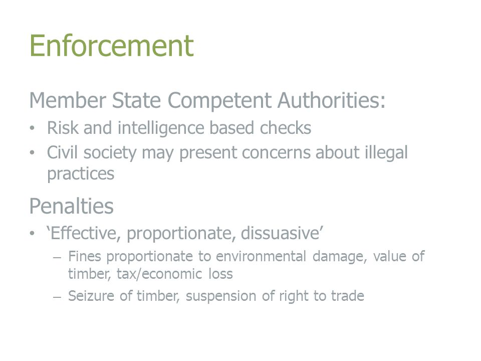 Enforcement Member State Competent Authorities: Risk and intelligence based checks Civil society may present concerns about illegal practices Penalties 'Effective, proportionate, dissuasive' – Fines proportionate to environmental damage, value of timber, tax/economic loss – Seizure of timber, suspension of right to trade