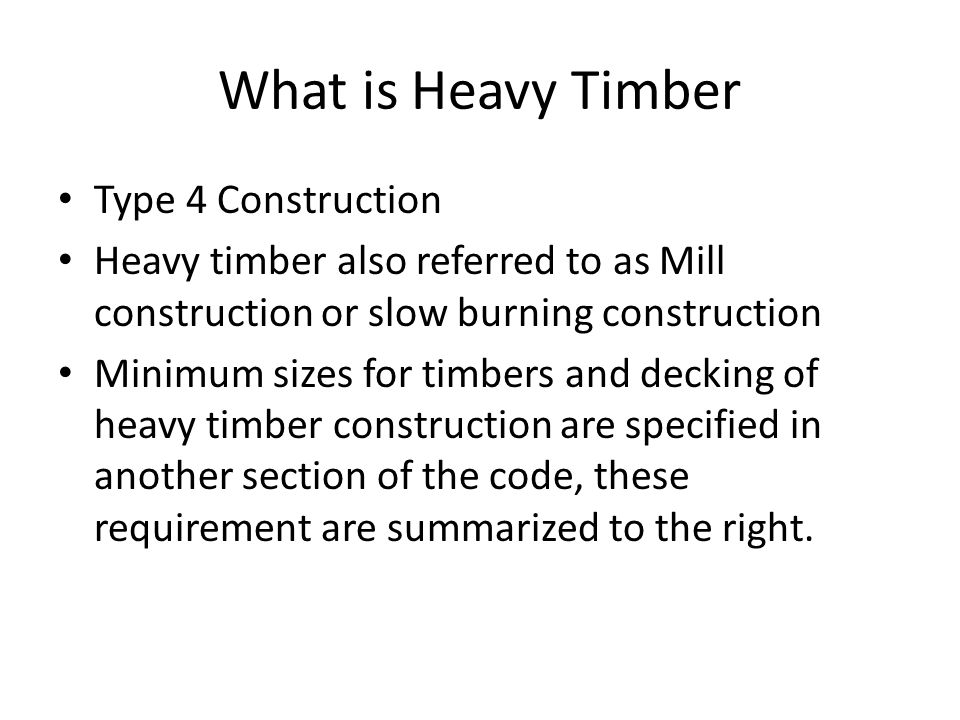 What is Heavy Timber Type 4 Construction Heavy timber also referred to as Mill construction or slow burning construction Minimum sizes for timbers and decking of heavy timber construction are specified in another section of the code, these requirement are summarized to the right.